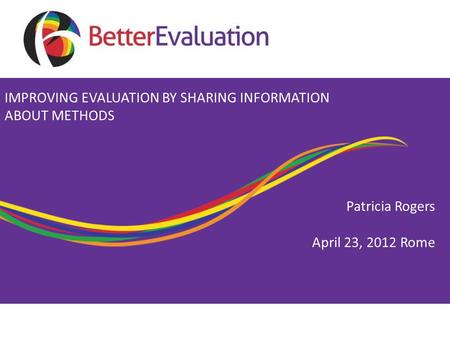 Patricia Rogers April 23, 2012 Rome IMPROVING EVALUATION BY SHARING INFORMATION ABOUT METHODS.