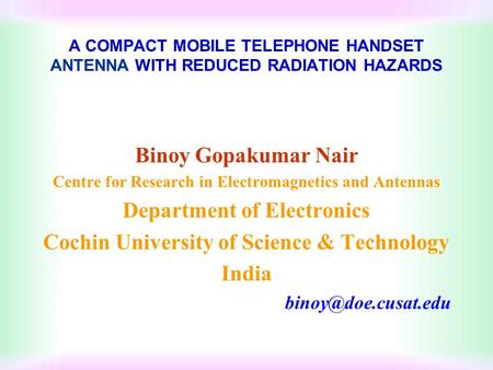 A COMPACT MOBILE TELEPHONE HANDSET ANTENNA WITH REDUCED RADIATION HAZARDS Binoy Gopakumar Nair Centre for Research in Electromagnetics and Antennas Department.