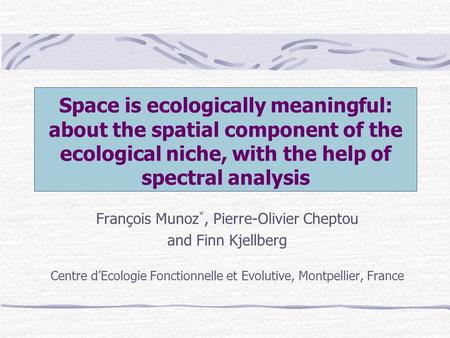 Space is ecologically meaningful: about the spatial component of the ecological niche, with the help of spectral analysis François Munoz *, Pierre-Olivier.