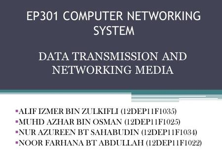 EP301 COMPUTER NETWORKING SYSTEM DATA TRANSMISSION AND NETWORKING MEDIA ALIF IZMER BIN ZULKIFLI (12DEP11F1035) MUHD AZHAR BIN OSMAN (12DEP11F1025) NUR.