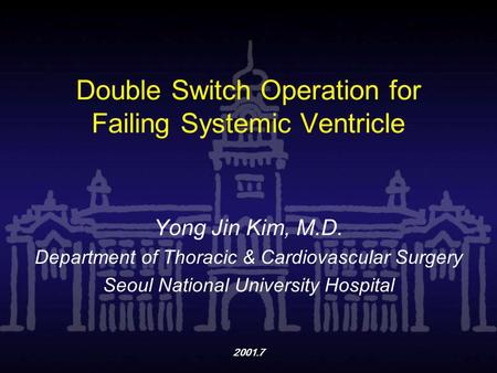 2001.7 Double Switch Operation for Failing Systemic Ventricle Yong Jin Kim, M.D. Department of Thoracic & Cardiovascular Surgery Seoul National University.