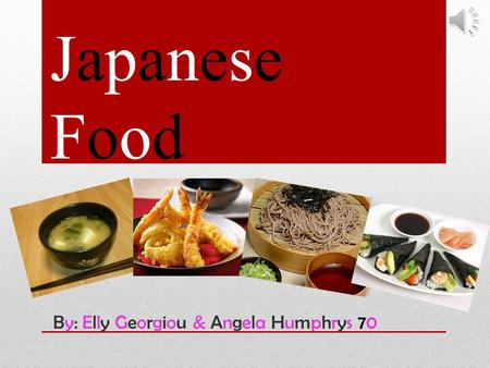 Japanese Food By: Elly Georgiou & Angela Humphrys 70.