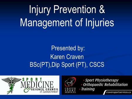 Injury Prevention & Management of Injuries Presented by: Karen Craven BSc(PT),Dip Sport (PT), CSCS.