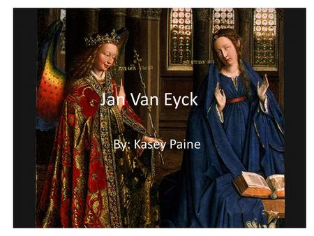 Jan Van Eyck By: Kasey Paine. Background Info/ Achievements Said to come from around the village of Maaseyck in Limbourg Had an older brother who was.