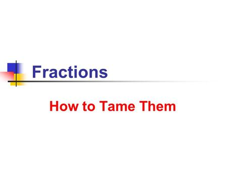 Fractions How to Tame Them. 6/25/2013 Fractions 2 5/25/2013 Fractions 2 Numerator and Denominator For real numbers A and B with B 0 we can write a fraction.
