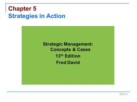 Ch 5 -1 Chapter 5 Strategies in Action Strategic Management: Concepts & Cases 13 th Edition Fred David.