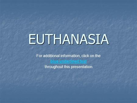 EUTHANASIA For additional information, click on the blue underlined text throughout this presentation.