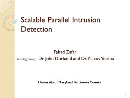 Scalable Parallel Intrusion Detection Fahad Zafar Advising Faculty: Dr. John Dorband and Dr. Yaacov Yeesha 1 University of Maryland Baltimore County.