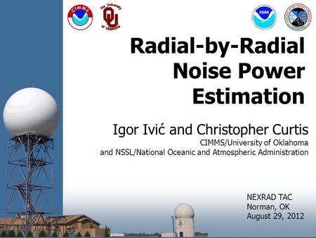 Radial-by-Radial Noise Power Estimation Igor Ivić and Christopher Curtis CIMMS/University of Oklahoma and NSSL/National Oceanic and Atmospheric Administration.