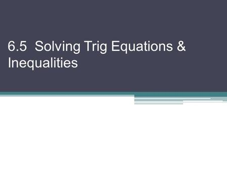 6.5 Solving Trig Equations & Inequalities. We will solve trigonometric equations & inequalities by combining algebraic techniques & trig identities There.