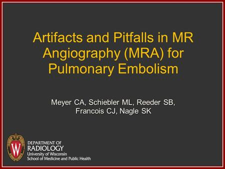 Artifacts and Pitfalls in MR Angiography (MRA) for Pulmonary Embolism Meyer CA, Schiebler ML, Reeder SB, Francois CJ, Nagle SK.