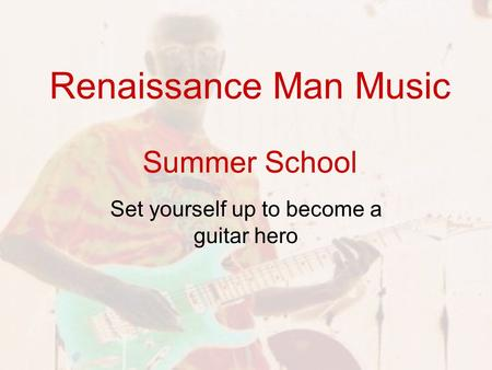 Renaissance Man Music Summer School Set yourself up to become a guitar hero.