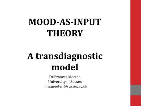 Dr Frances Meeten University of Sussex MOOD-AS-INPUT THEORY A transdiagnostic model.