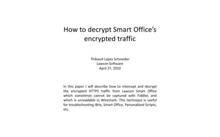 How to decrypt Smart Offices encrypted traffic Thibaud Lopez Schneider Lawson Software April 27, 2010 In this paper I will describe how to intercept and.