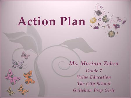 7 Action Plan. Value Education My Vision (Long-term) Maintain a positive attitude Value the rights and freedom of others. Teach my students to learn,