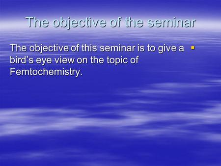 The objective of the seminar The objective of this seminar is to give a birds eye view on the topic of Femtochemistry. The objective of this seminar is.