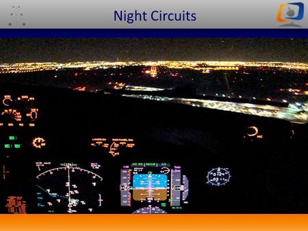 NIGHT CIRCUITS Night Circuits. Aim To introduce the correct technique and procedures for conducting night circuits in the C172.