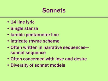 Sonnets 14 line lyric Single stanza Iambic pentameter line Intricate rhyme scheme Often written in narrative sequences sonnet sequence Often concerned.