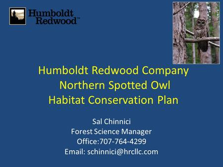 Humboldt Redwood Company Northern Spotted Owl Habitat Conservation Plan Sal Chinnici Forest Science Manager Office:707-764-4299