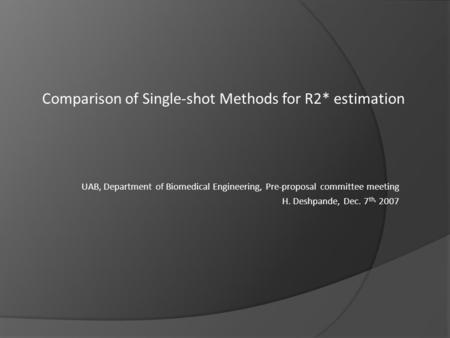 UAB, Department of Biomedical Engineering, Pre-proposal committee meeting H. Deshpande, Dec. 7 th, 2007 Comparison of Single-shot Methods for R2* estimation.