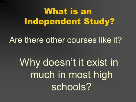 What is an Independent Study? Are there other courses like it? Why doesnt it exist in much in most high schools?