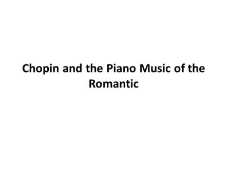 Chopin and the Piano Music of the Romantic. Frédéric François Chopin (1810 1849) His Life Has been called the poet of the piano and his art constitutes.