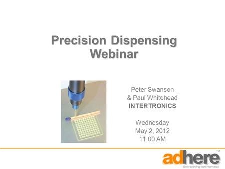 Precision Dispensing Webinar Peter Swanson & Paul Whitehead INTERTRONICS Wednesday May 2, 2012 11:00 AM.