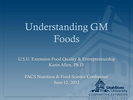 Extension.usu.edu Understanding GM Foods U.S.U. Extension Food Quality & Entrepreneurship Karin Allen, Ph.D. FACS Nutrition & Food Science Conference June.
