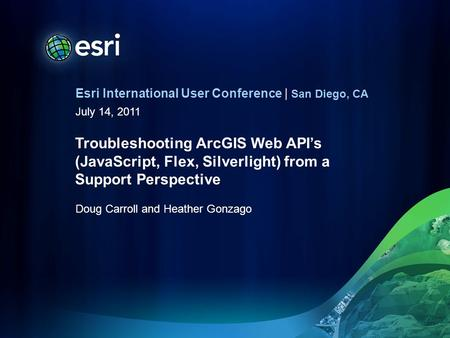 Esri International User Conference | San Diego, CA July 14, 2011 Troubleshooting ArcGIS Web APIs (JavaScript, Flex, Silverlight) from a Support Perspective.