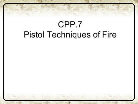 CPP.7 Pistol Techniques of Fire 1. 2 Pistol Design First shot fired double action. Second shot fired single action. Double Action Single Action.