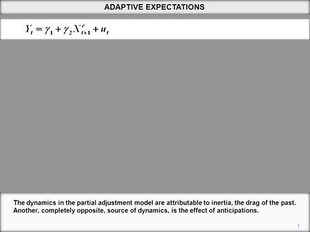 ADAPTIVE EXPECTATIONS 1 The dynamics in the partial adjustment model are attributable to inertia, the drag of the past. Another, completely opposite, source.