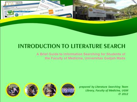 INTRODUCTION TO LITERATURE SEARCH A Brief Guide to Information Searching for Students of the Faculty of Medicine, Universitas Gadjah Mada prepared by Literature.
