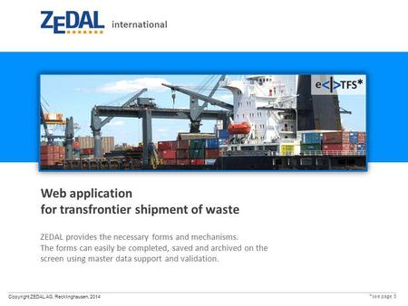 Copyright ZEDAL AG, Recklinghausen, 2014 Web application for transfrontier shipment of waste ZEDAL provides the necessary forms and mechanisms. The forms.