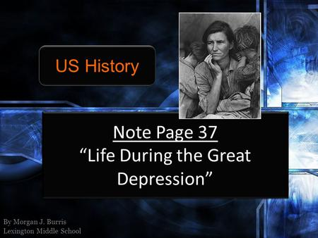 Note Page 37 Life During the Great Depression By Morgan J. Burris Lexington Middle School US History.