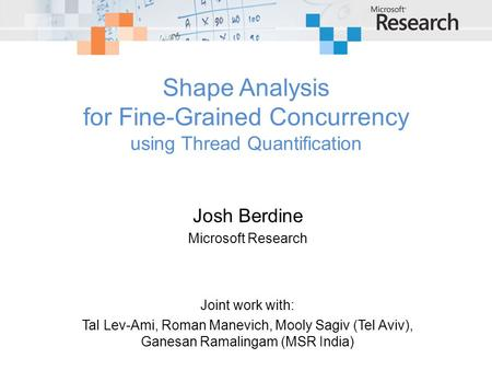 Shape Analysis for Fine-Grained Concurrency using Thread Quantification Josh Berdine Microsoft Research Joint work with: Tal Lev-Ami, Roman Manevich, Mooly.