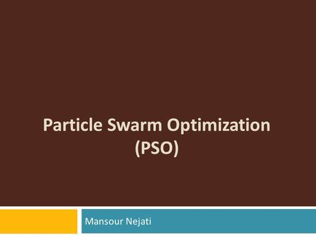 Particle Swarm Optimization (PSO) Mansour Nejati.