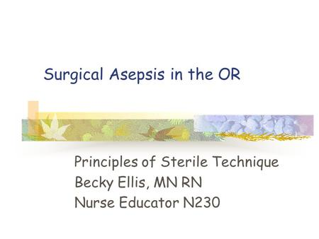 Surgical Asepsis in the OR Principles of Sterile Technique Becky Ellis, MN RN Nurse Educator N230.