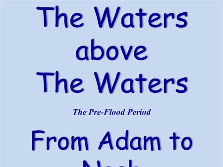 The WatersThe Watersabove The Pre-Flood Period From Adam to Noah.