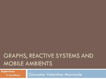 GRAPHS, REACTIVE SYSTEMS AND MOBILE AMBIENTS Giacoma Valentina Monreale Supervisor: F. Gadducci.
