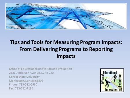 Tips and Tools for Measuring Program Impacts: From Delivering Programs to Reporting Impacts Office of Educational Innovation and Evaluation 2323 Anderson.