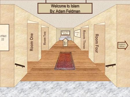 Museum Entrance Room One Room Two Room Four Room Three Welcome to Islam By: Adam Feldman Curators Offices Room Five Artifact 22 Artifact 23 Back Wall Artifact.