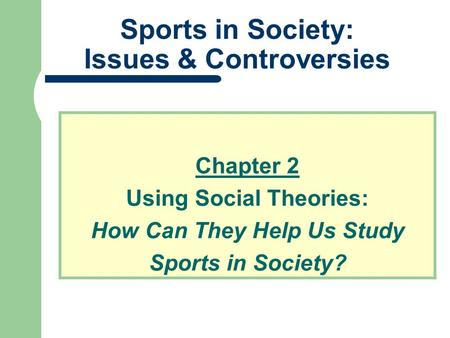 Sports in Society: Issues & Controversies Chapter 2 Using Social Theories: How Can They Help Us Study Sports in Society?
