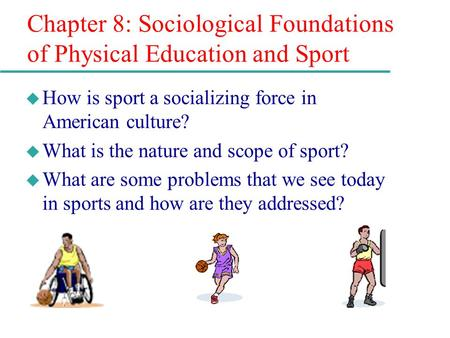 Chapter 8: Sociological Foundations of Physical Education and Sport u How is sport a socializing force in American culture? u What is the nature and scope.