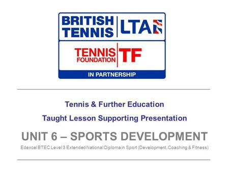 Tennis & Further Education Taught Lesson Supporting Presentation UNIT 6 – SPORTS DEVELOPMENT Edexcel BTEC Level 3 Extended National Diploma in Sport (Development,