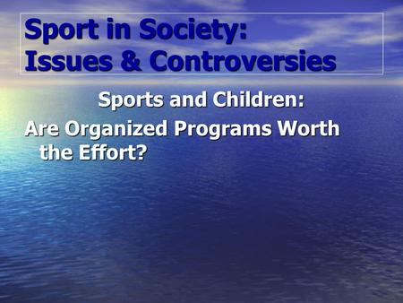 Sport in Society: Issues & Controversies Sports and Children: Are Organized Programs Worth the Effort?