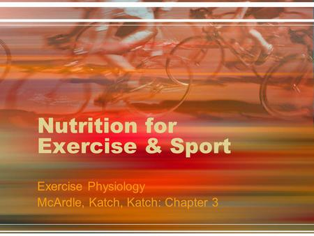 Nutrition for Exercise & Sport Exercise Physiology McArdle, Katch, Katch: Chapter 3.