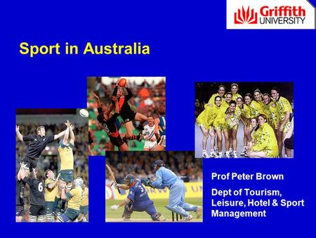 Sport in Australia Prof Peter Brown Dept of Tourism, Leisure, Hotel & Sport Management.