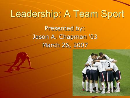 Leadership: A Team Sport Presented by: Jason A. Chapman 03 March 26, 2007.