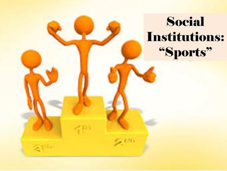 Social Institutions: Sports. I.) So, what exactly is a Sport? A.Sociological Definition: physical activity that is governed by a set of rules or customs.