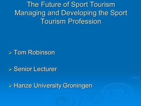 The Future of Sport <strong>Tourism</strong> Managing <strong>and</strong> Developing the Sport <strong>Tourism</strong> Profession Tom Robinson Senior Lecturer Hanze University Groningen.